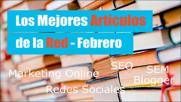 Los Mejores Articulos de la Red (Mk,SEO,Blogger) – Febrero